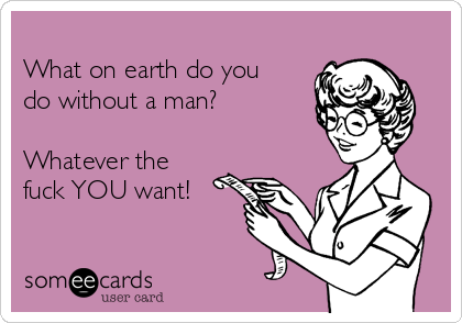 What on earth do you do without a man?  Whatever the fuck YOU want!