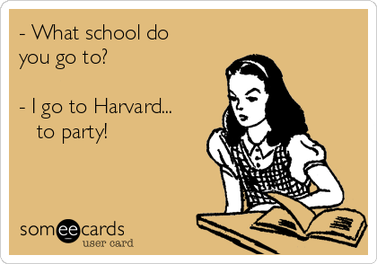 - What school do you go to?  - I go to Harvard...    to party!