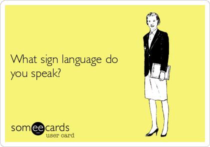 What sign language do you speak?