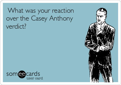 What was your reaction over the Casey Anthony verdict?