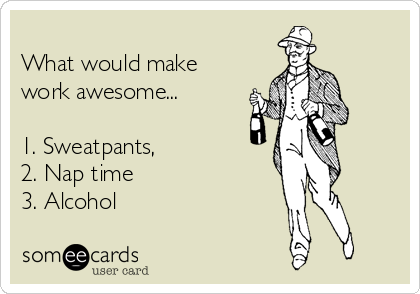 What would make work awesome...    1. Sweatpants, 2. Nap time 3. Alcohol