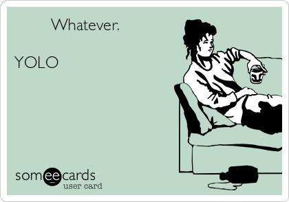 Whatever.  YOLO