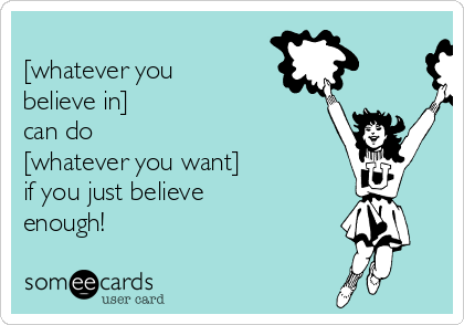 [whatever you believe in]  can do  [whatever you want] if you just believe enough!