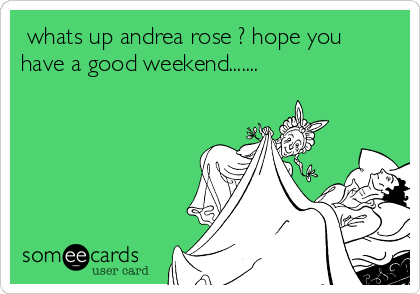 whats up andrea rose ? hope you have a good weekend.......