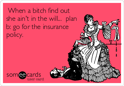 When a bitch find out she ain't in the will...  plan b: go for the insurance policy.