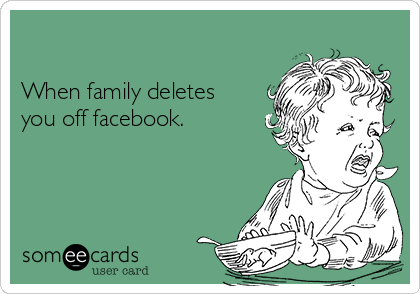 When family deletes you off facebook.