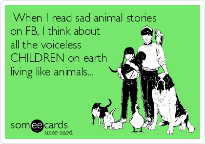 When I read sad animal stories on FB, I think about all the voiceless CHILDREN on earth living like animals...
