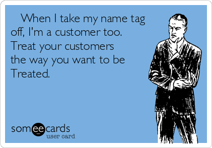 When I take my name tag off, I'm a customer too.     Treat your customers the way you want to be Treated.