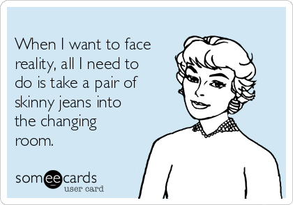 When I want to face reality, all I need to do is take a pair of skinny jeans into the changing room.