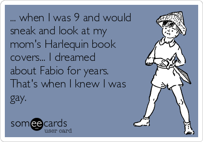 ... when I was 9 and would sneak and look at my mom's Harlequin book covers... I dreamed about Fabio for years.  That's when I knew I was gay.