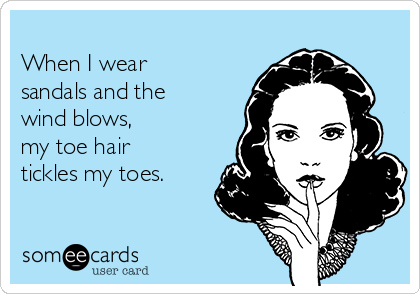 When I wear sandals and the wind blows, my toe hair tickles my toes.
