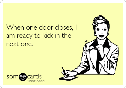 When one door closes, I am ready to kick in the next one.