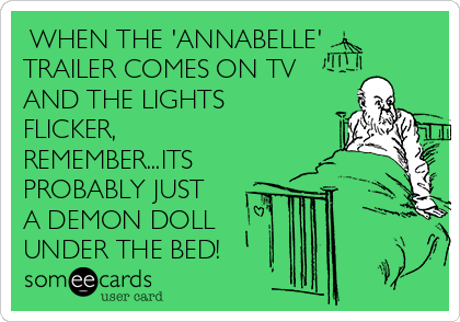 WHEN THE 'ANNABELLE' TRAILER COMES ON TV AND THE LIGHTS FLICKER, REMEMBER...ITS PROBABLY JUST A DEMON DOLL UNDER THE BED!