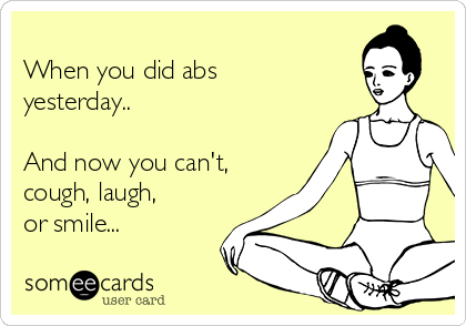 When you did abs yesterday..   And now you can't, cough, laugh, or smile...