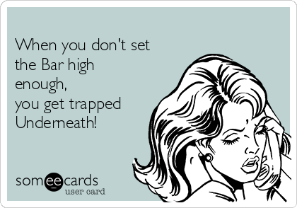 When you don't set the Bar high enough, you get trapped Underneath!