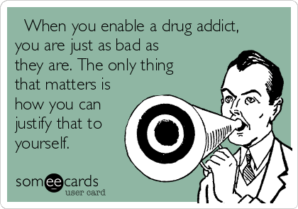 When you enable a drug addict, you are just as bad as they are. The only thing that matters is how you can justify that to yourself.