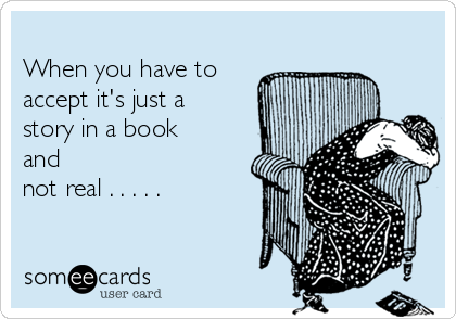 When you have to accept it's just a story in a book and not real . . . . .