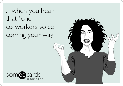 """... when you hear that """"one"""" co-workers voice coming your way."""