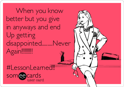 When you know better but you give in anyways and end Up getting disappointed.........Never Again!!!!!!!!!  #LessonLearned!!
