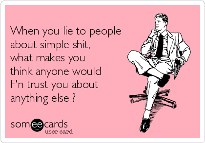 When you lie to people about simple shit, what makes you think anyone would   F'n trust you about anything else ?