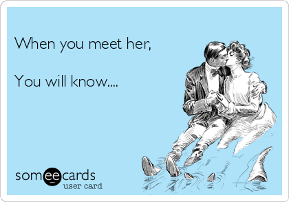 When you meet her,  You will know....