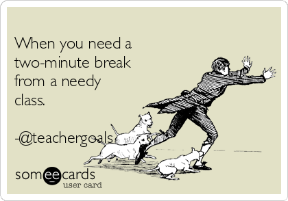 When you need a two-minute break from a needy class.  -@teachergoals