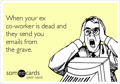 When your ex co-worker is dead and they send you emails from the grave.