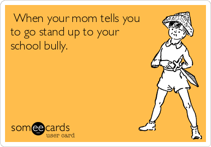 When your mom tells you to go stand up to your school bully.