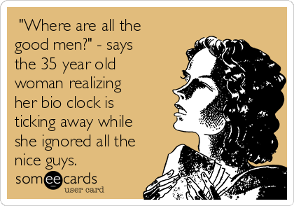 """Where are all the good men?"" - says the 35 year old woman realizing her bio clock is ticking away while she ignored all the nice guys."