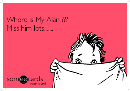 Where is My Alan ??? Miss him lots.......