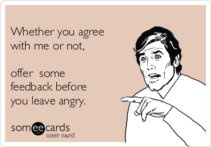 Whether you agree with me or not,   offer  some feedback before you leave angry.