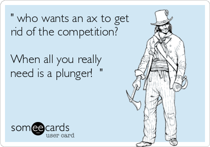 """"""" who wants an ax to get rid of the competition?  When all you really need is a plunger!  """""""
