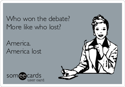 Who won the debate? More like who lost?   America. America lost