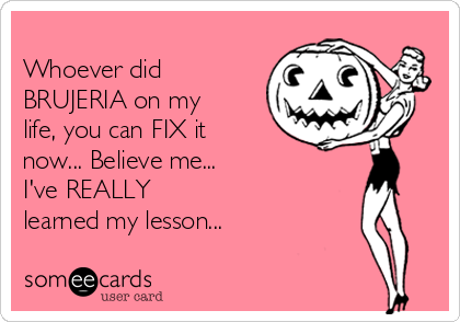 Whoever did BRUJERIA on my life, you can FIX it now... Believe me...  I've REALLY learned my lesson...