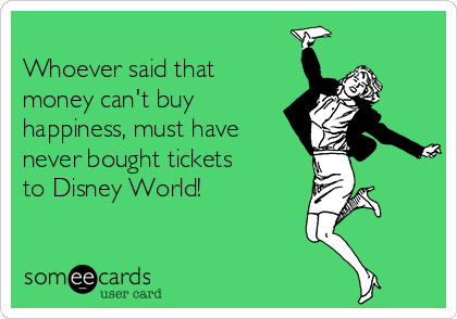 Whoever said that money can't buy happiness, must have never bought tickets  to Disney World!