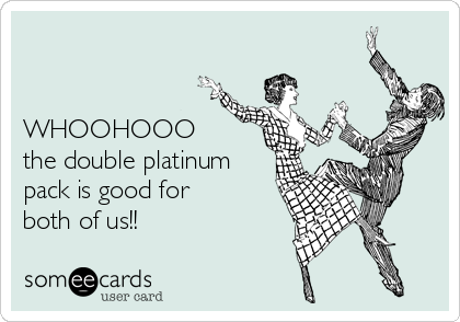 WHOOHOOO the double platinum pack is good for both of us!!