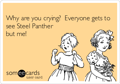 Why are you crying?  Everyone gets to see Steel Panther but me!