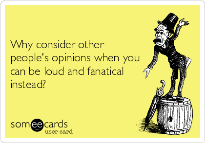 Why consider other people's opinions when you can be loud and fanatical instead?