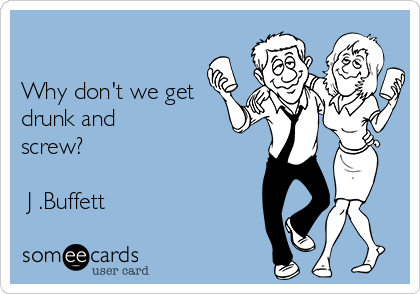 Why don't we get drunk and screw?   J .Buffett