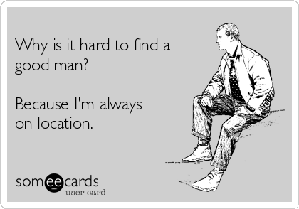 Why is it hard to find a good man?  Because I'm always on location.