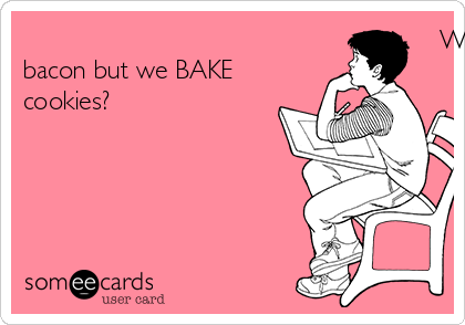 Why is it we COOK bacon but we BAKE cookies?