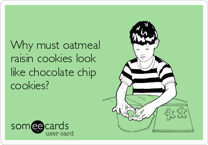 Why must oatmeal raisin cookies look like chocolate chip cookies?