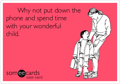 Why not put down the phone and spend time with your wonderful child.