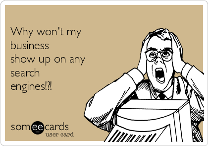 Why won't my business show up on any search engines!?!