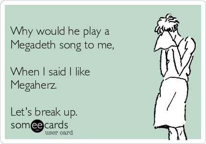 Why would he play a Megadeth song to me,  When I said I like Megaherz.  Let's break up.