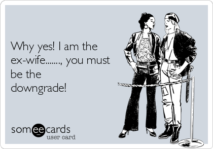 Why yes! I am the ex-wife......., you must be the downgrade!