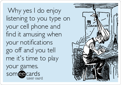 Why yes I do enjoy listening to you type on your cell phone and find it amusing when your notifications go off and you tell me it's time to play your games.