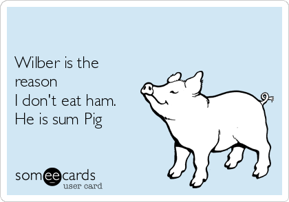 Wilber is the reason  I don't eat ham.  He is sum Pig