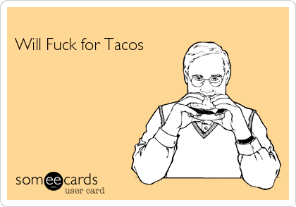 Will Fuck for Tacos