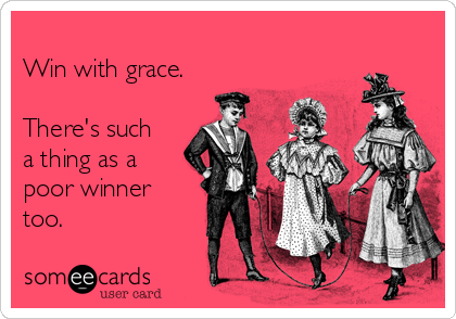 Win with grace.  There's such a thing as a poor winner too.